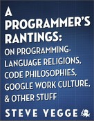 Steve Yegge: A Programmer's Rantings: On Programming-Language Religions, Code Philosophies, Google Work Culture, and Other Stuff ★★★★★