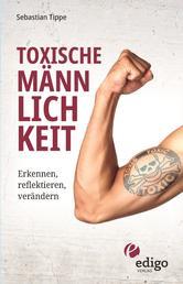 Toxische Männlichkeit. Erkennen, reflektieren, verändern. Geschlechterrollen, Sexismus, Patriarchat, und Feminismus: Ein Buch über die Sozialisierung von Männern.
