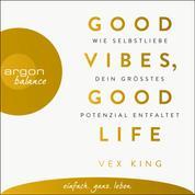 Good Vibes, Good Life - Wie Selbstliebe dein größtes Potenzial entfaltet (Ungekürzte Lesung)