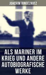 Als Mariner im Krieg und andere autobiografische Werke - Mein Leben bis zum Kriege + Die Flasche und mit ihr auf Reisen; Aus dem Wanderleben des Seemanns mit dem großen Herzen