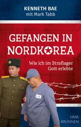 Gefangen in Nordkorea - Wie ich im Straflager Gott erlebte