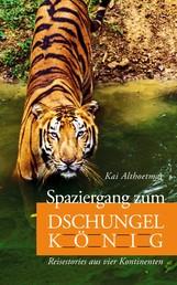 Spaziergang zum Dschungelkönig - Reisestories aus vier Kontinenten