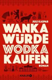 Wanka würde Wodka kaufen - Roman