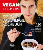 Vegan in Topform - Das Energie-Kochbuch - 150 pflanzliche Rezepte für optimale Leistung und Gesundheit