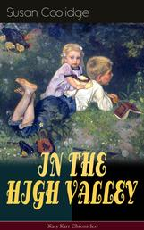 """IN THE HIGH VALLEY (Katy Karr Chronicles) - Adventures of Katy, Clover and the Rest of the Carr Family (Including the story """"Curly Locks"""") - What Katy Did Series"""