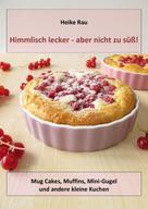 Heike Rau: Himmlisch lecker - aber nicht zu süß! Mug Cakes, Muffins, Minigugel und andere kleine Kuchen