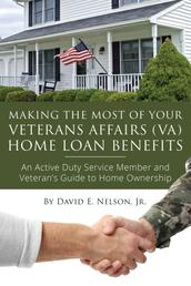 Making the Most of Your Veterans Affairs (VA) Home Loan Benefits - An Active Duty Service Member and Veteran's Guide to Home Ownership
