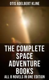 The Complete Space Adventure Books of Otis Adelbert Kline – All 8 Novels in One Edition - Science-Fantasy Collection, Including The Complete Venus Trilogy, The Swordsman of Mars, The Outlaws of Mars, Maza of the Moon, The Man from the Moon & A Vision of Venus