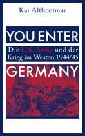 Kai Althoetmar: You Enter Germany. Die U.S. Army und der Krieg im Westen 1944/45
