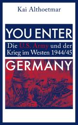 You Enter Germany. Die U.S. Army und der Krieg im Westen 1944/45