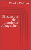 Charles Dickens: Skizzen aus dem Londoner Alltagsleben