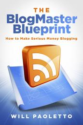 The BlogMaster Blueprint - How to Make Serious Money Blogging