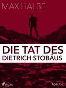 Max Halbe: Die Tat des Dietrich Stobäus