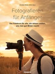 Fotografieren für Anfänger - Der Fotokurs für alle, die wissen wollen, wie man gut Bilder macht