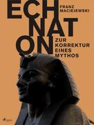 Franz Maciejewski: Echnaton oder Die Erfindung des Monotheismus: Zur Korrektur eines Mythos