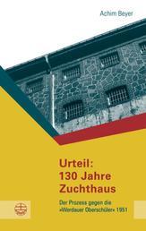 """Urteil: 130 Jahre Zuchthaus - Der Prozess gegen die """"Werdauer Oberschüler"""" 1951"""