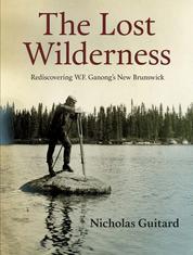 The Lost Wilderness - Rediscovering W.F. Ganong's New Brunswick
