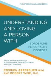 Understanding and Loving a Person with Borderline Personality Disorder - Biblical and Practical Wisdom to Build Empathy, Preserve Boundaries, and Show Compassion