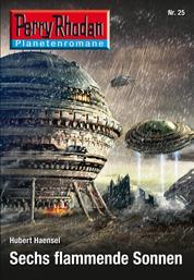 Planetenroman 25: Sechs flammende Sonnen - Ein abgeschlossener Roman aus dem Perry Rhodan Universum