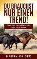 Harry Kaiser: Du brauchst nur einen Trend!