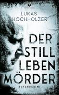 Lukas Hochholzer: Der Stilllebenmörder: Psychokrimi