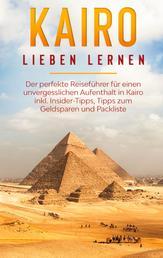 Kairo lieben lernen: Der perfekte Reiseführer für einen unvergesslichen Aufenthalt in Kairo inkl. Insider-Tipps, Tipps zum Geldsparen und Packliste