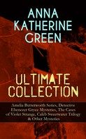 Anna Katharine Green: ANNA KATHERINE GREEN Ultimate Collection: Amelia Butterworth Series, Detective Ebenezer Gryce Mysteries, The Cases of Violet Strange, Caleb Sweetwater Trilogy & Other Mysteries