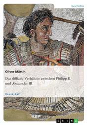 Das diffizile Verhältnis zwischen Philipp II. und Alexander III.