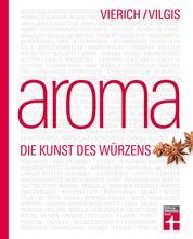 Aroma - Die Kunst des Würzens - Food-Pairing & Food-Completing - Aromaforschung von Kräutern, Gewürzen und mehr - probieren und kombinieren - Kreativküche erleben: Die Kunst des Würzens