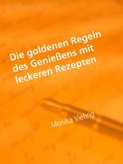 Monika Viehrig: Die goldenen Regeln des Genießens mit leckeren Rezepten