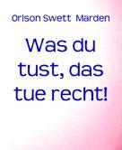 Orison Swett Marden: Was du tust, das tue recht!