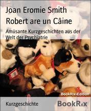 Robert are un Câine - Amüsante Kurzgeschichten aus der Welt der Psychiatrie