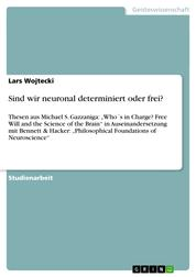 "Sind wir neuronal determiniert oder frei? - Thesen aus Michael S. Gazzaniga: ""Who´s in Charge? Free Will and the Science of the Brain"" in Auseinandersetzung mit Bennett & Hacker: ""Philosophical Foundations of Neuroscience"""