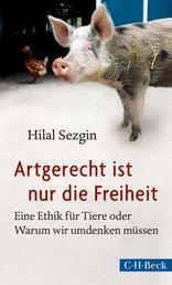 Artgerecht ist nur die Freiheit - Eine Ethik für Tiere oder Warum wir umdenken müssen