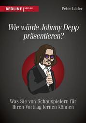 Wie würde Johnny Depp präsentieren? - Was Sie von Schauspielern für Ihren Vortrag lernen können