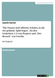 """""""Die Frauen sind silberne Schalen, in die wir goldene Äpfel legen"""". Zu den Gedichten 1,3 von Properz und """"Der Besuch"""" von Goethe - Ein Vergleich"""