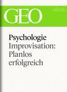 : Psychologie: Improvisation: Planlos erfolgreich (GEO eBook Single)