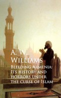 A. W. Williams: Bleeding Armenia: Its History and Horrors under the Curse of Islam