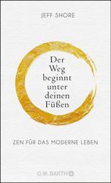 Der Weg beginnt unter deinen Füßen - Zen für das moderne Leben