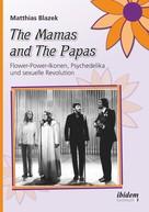 Matthias Blazek: The Mamas and The Papas: Flower-Power-Ikonen, Psychedelika und sexuelle Revolution