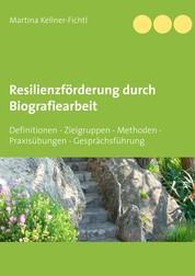 Resilienzförderung durch Biografiearbeit - Definitionen - Zielgruppen - Methoden - Praxisübungen - Gesprächsführung