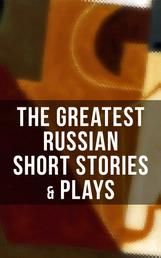 The Greatest Russian Short Stories & Plays - Dostoevsky, Tolstoy, Chekhov, Gorky, Gogol & more (Including Essays & Lectures on Russian Novelists)