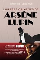 Maurice Leblanc: Los tres crímenes de Arsène Lupin