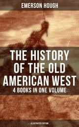 The History of the Old American West – 4 Books in One Volume (Illustrated Edition) - The Story of the Cowboy, The Way to the West, The Story of the Outlaw & The Passing of Frontier