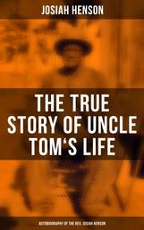 """The True Story of Uncle Tom's Life: Autobiography of the Rev. Josiah Henson - The True Life Story Behind """"Uncle Tom's Cabin"""""""