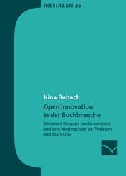 Open Innovation in der Buchbranche - Ein neues Konzept von Innovation und sein Niederschlag bei Verlagen und Start-Ups
