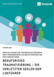 Berufsrisiko Traumatisierung – Die verletzten Seelen der Lokführer - Über die Gefahr von Traumafolgestörungen nach Personenunfällen und die Wirkung von Resilienzfaktoren