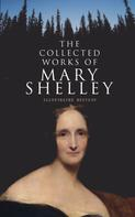 Mary Shelley: The Collected Works of Mary Shelley (Illustrated Edition)