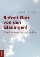 Horst Herrmann: Befreit Gott von den Gläubigen!