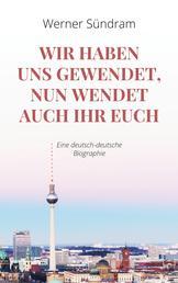 Wir haben uns gewendet, nun wendet auch ihr euch - Eine deutsch-deutsche Biographie